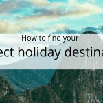 How to find your perfect holiday destination